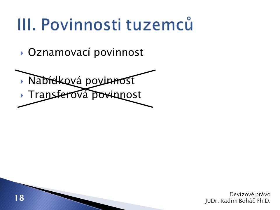  Oznamovací povinnost  Nabídková povinnost  Transferová povinnost Devizové právo JUDr. Radim Boháč Ph.D. 18