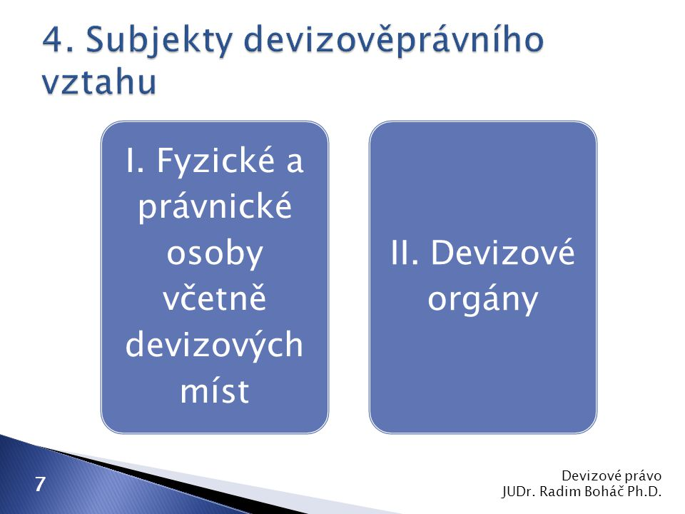 Devizové právo JUDr. Radim Boháč Ph.D. 7 I. Fyzické a právnické osoby včetně devizových míst II. Devizové orgány