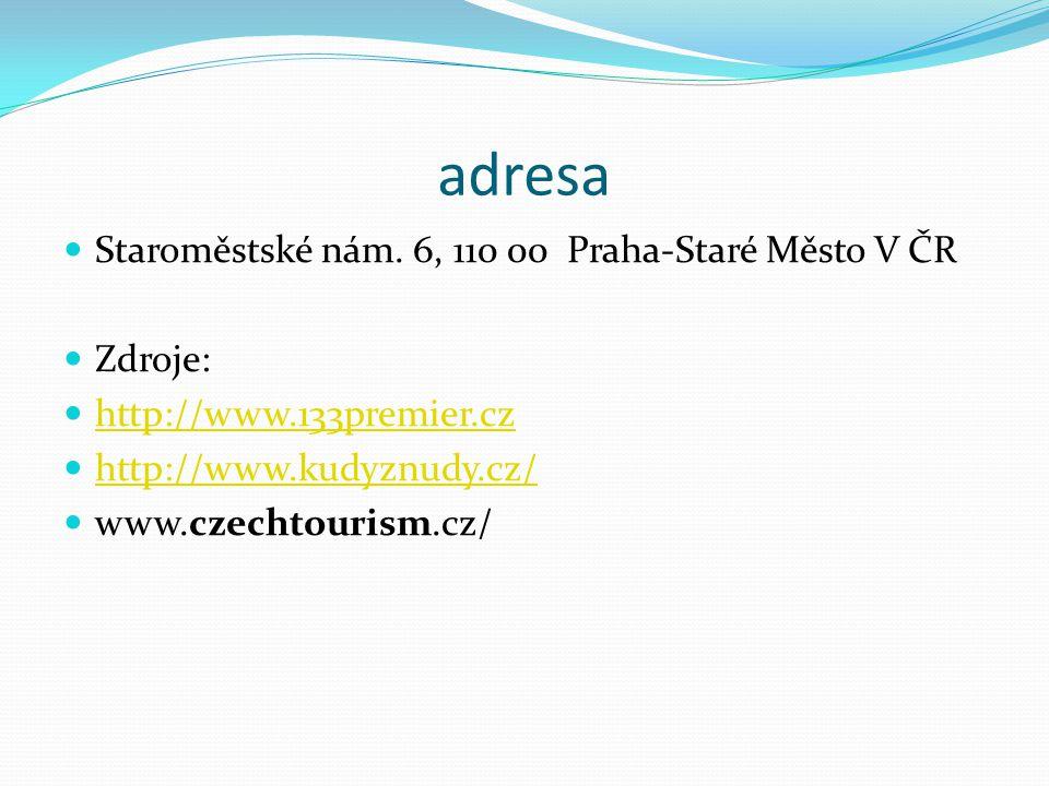 adresa Staroměstské nám. 6, 110 00 Praha-Staré Město V ČR Zdroje: http://www.133premier.cz http://www.kudyznudy.cz/ www.czechtourism.cz/