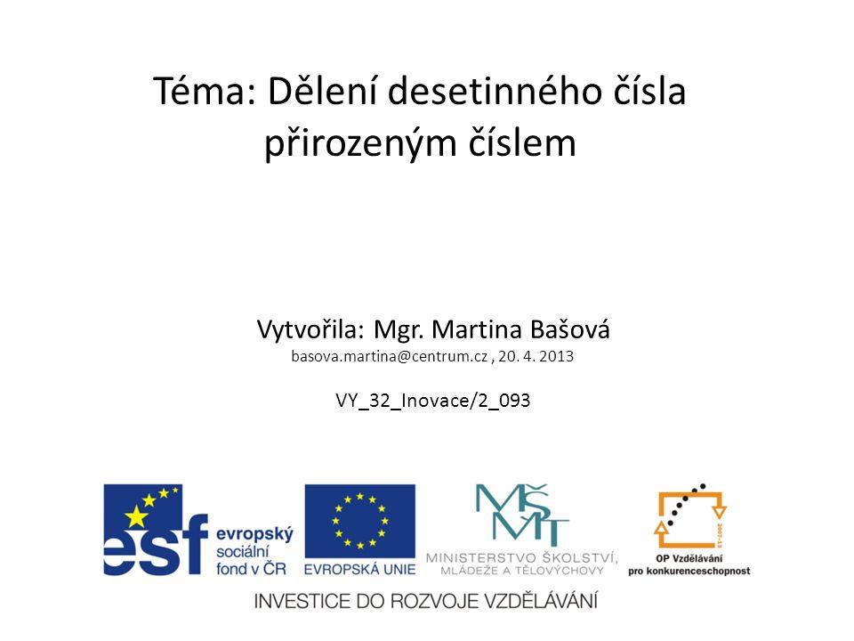 Téma: Dělení desetinného čísla přirozeným číslem Vytvořila: Mgr. Martina Bašová basova.martina@centrum.cz, 20. 4. 2013 VY_32_Inovace/2_093