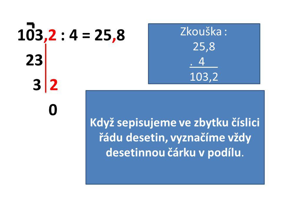103,2 : 4 = 25,8 23 3 2 0 Když sepisujeme ve zbytku číslici řádu desetin, vyznačíme vždy desetinnou čárku v podílu. Zkouška : 25,8. 4 103,2