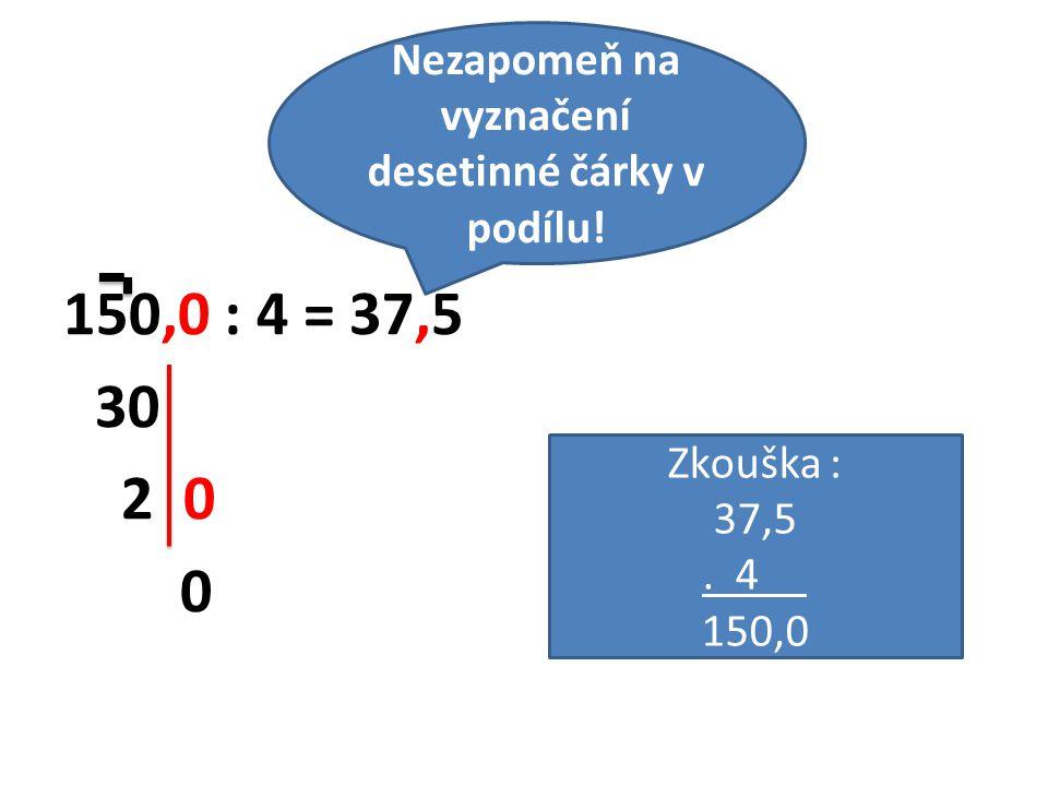 150,0 : 4 = 37,5 30 2 0 0 Zkouška : 37,5. 4 150,0 Nezapomeň na vyznačení desetinné čárky v podílu!