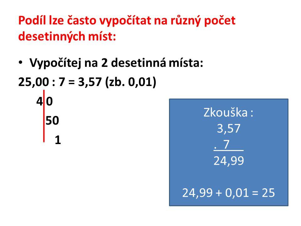 Podíl lze často vypočítat na různý počet desetinných míst: Vypočítej na 2 desetinná místa: 25,00 : 7 = 3,57 (zb. 0,01) 4 0 50 1 Zkouška : 3,57. 7 24,9