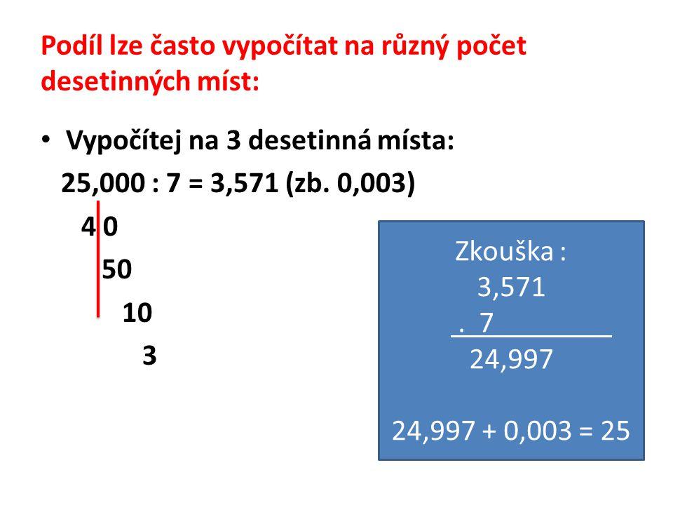 Podíl lze často vypočítat na různý počet desetinných míst: Vypočítej na 3 desetinná místa: 25,000 : 7 = 3,571 (zb. 0,003) 4 0 50 10 3 Zkouška : 3,571.