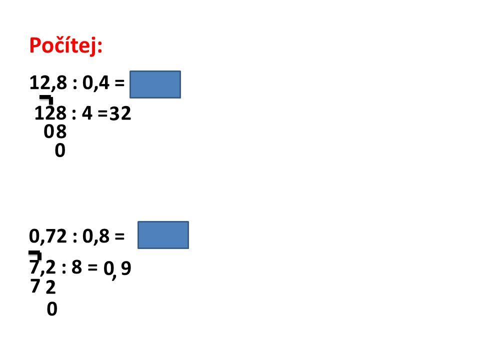 Počítej: 12,8 : 0,4 = /. 10 128 : 4 = 0,72 : 0,8 = /. 10 7,2 : 8 = 3 0 8 0 2 0 7 2, 9 0