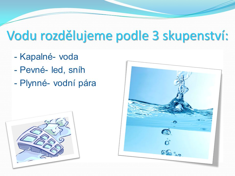 Vodu rozdělujeme podle 3 skupenství: - Kapalné- voda - Pevné- led, sníh - Plynné- vodní pára