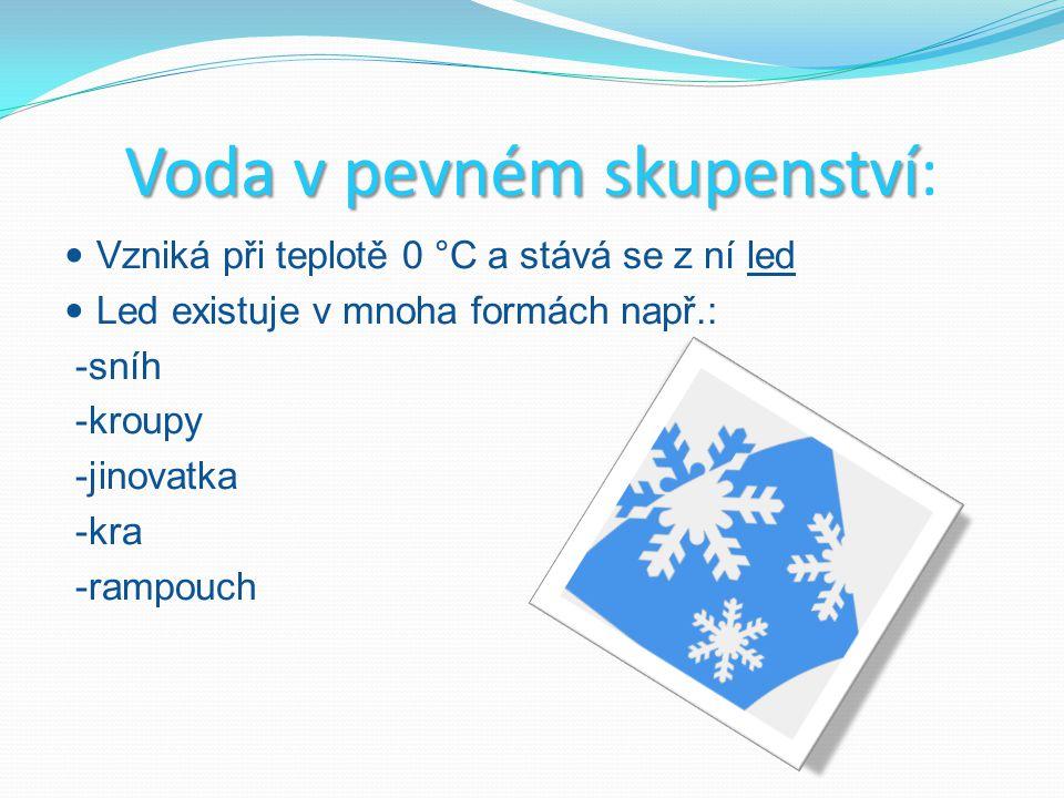 Voda v pevném s ss skupenství: Vzniká při teplotě 0 °C a stává se z ní led Led existuje v mnoha formách např.: -sníh -kroupy -jinovatka -kra -rampouch