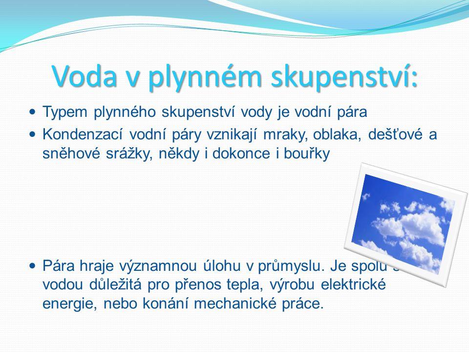 Voda v plynném skupenství: Typem plynného skupenství vody je vodní pára Kondenzací vodní páry vznikají mraky, oblaka, dešťové a sněhové srážky, někdy