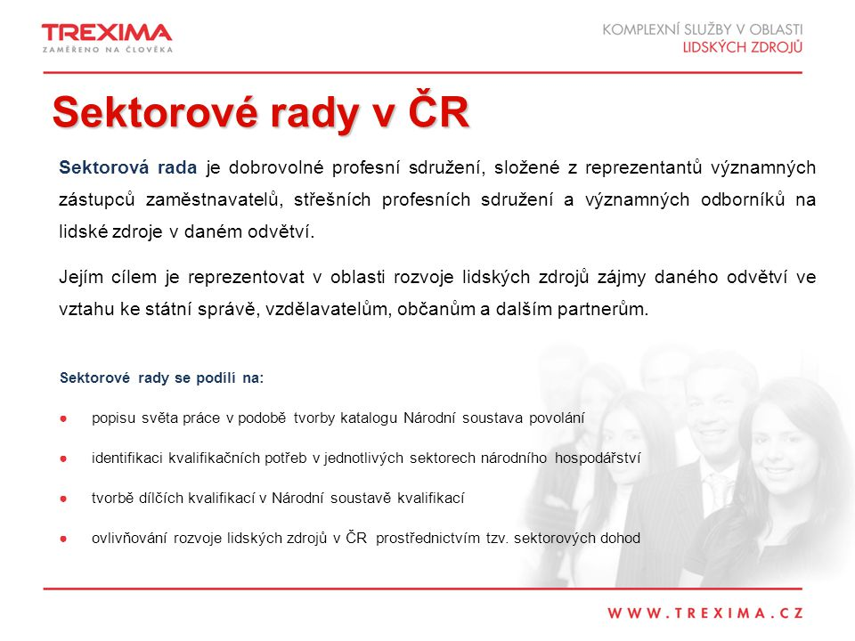 Sektorové rady v ČR Sektorová rada je dobrovolné profesní sdružení, složené z reprezentantů významných zástupců zaměstnavatelů, střešních profesních sdružení a významných odborníků na lidské zdroje v daném odvětví.