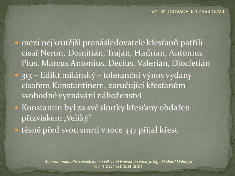 """mezi nejkrutější pronásledovatele křesťanů patřili císař Neron, Domitián, Traján, Hadrián, Antonius Pius, Marcus Antonius, Decius, Valerián, Diocletián 313 – Edikt milánský – toleranční výnos vydaný císařem Konstantinem, zaručující křesťanům svobodné vyznávání náboženství Konstantin byl za své skutky křesťany obdařen přízviskem """"Veliký těsně před svou smrtí v roce 337 přijal křest VY_32_INOVACE_5.1.ZSV4.13/Md Autorem materiálu a všech jeho částí, není-li uvedeno jinak, je Mgr."""