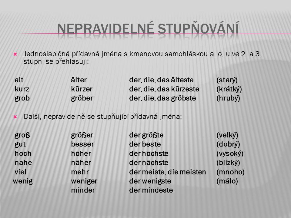  Jednoslabičná přídavná jména s kmenovou samohláskou a, o, u ve 2. a 3. stupni se přehlasují: alt älterder, die, das älteste(starý) kurz kürzer der,