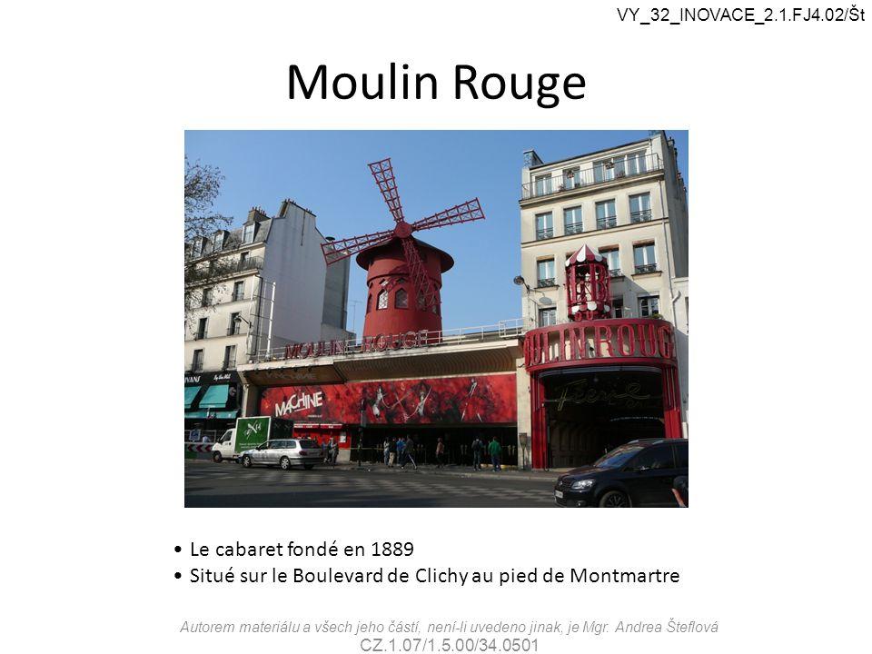 Moulin Rouge Le cabaret fondé en 1889 Situé sur le Boulevard de Clichy au pied de Montmartre VY_32_INOVACE_2.1.FJ4.02/Št Autorem materiálu a všech jeh