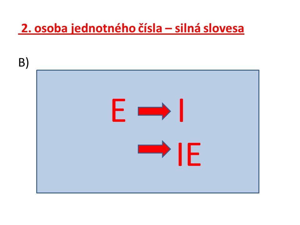 2. osoba jednotného čísla – silná slovesa B) E I IE