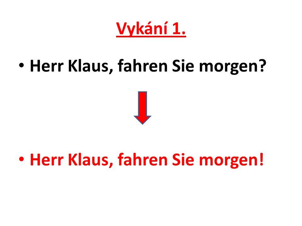 Vykání 1. Herr Klaus, fahren Sie morgen? Herr Klaus, fahren Sie morgen!
