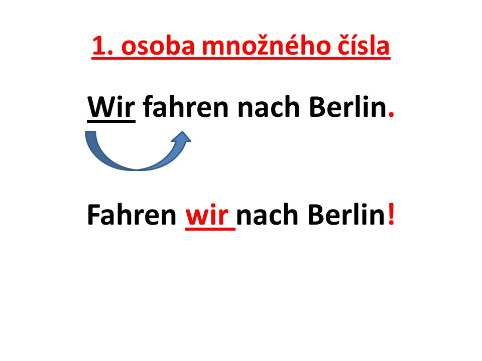 1. osoba množného čísla Wir fahren nach Berlin. Fahren wir nach Berlin!