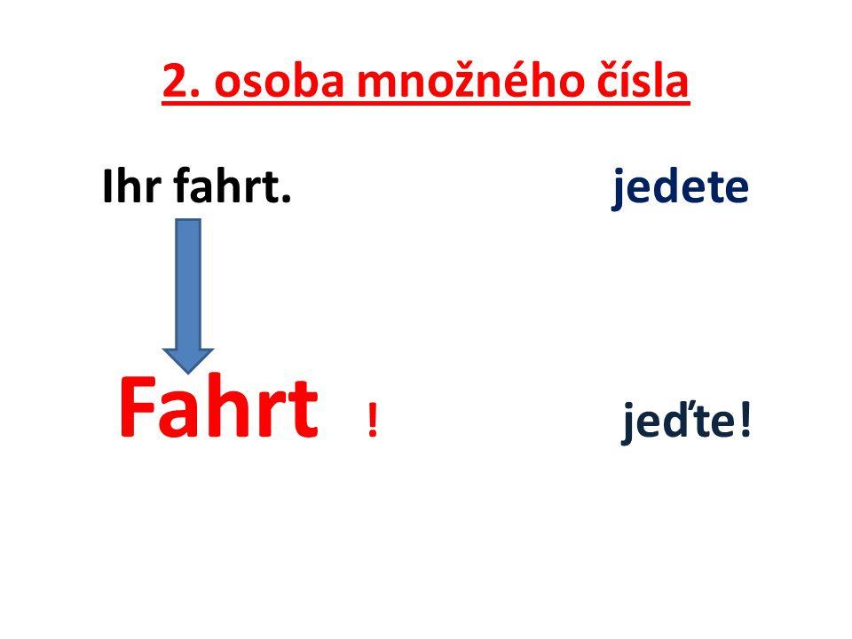 2. osoba množného čísla Ihr fahrt. jedete Fahrt ! jeďte!