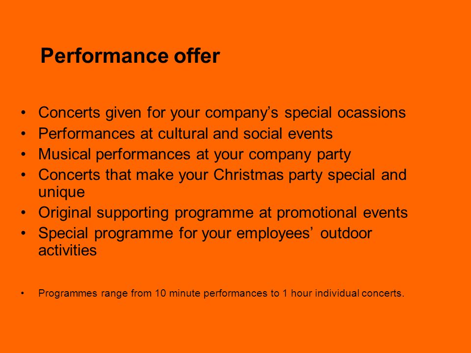 Performance offer Concerts given for your companys special ocassions Performances at cultural and social events Musical performances at your company party Concerts that make your Christmas party special and unique Original supporting programme at promotional events Special programme for your employees outdoor activities Programmes range from 10 minute performances to 1 hour individual concerts.