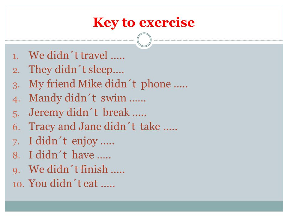 Key to exercise 1. We didn´t travel ….. 2. They didn´t sleep….