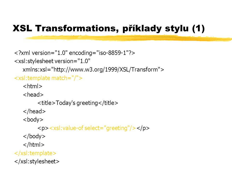 XSL Transformations, příklady stylu (1) <xsl:stylesheet version= 1.0 xmlns:xsl= http://www.w3.org/1999/XSL/Transform > Today s greeting