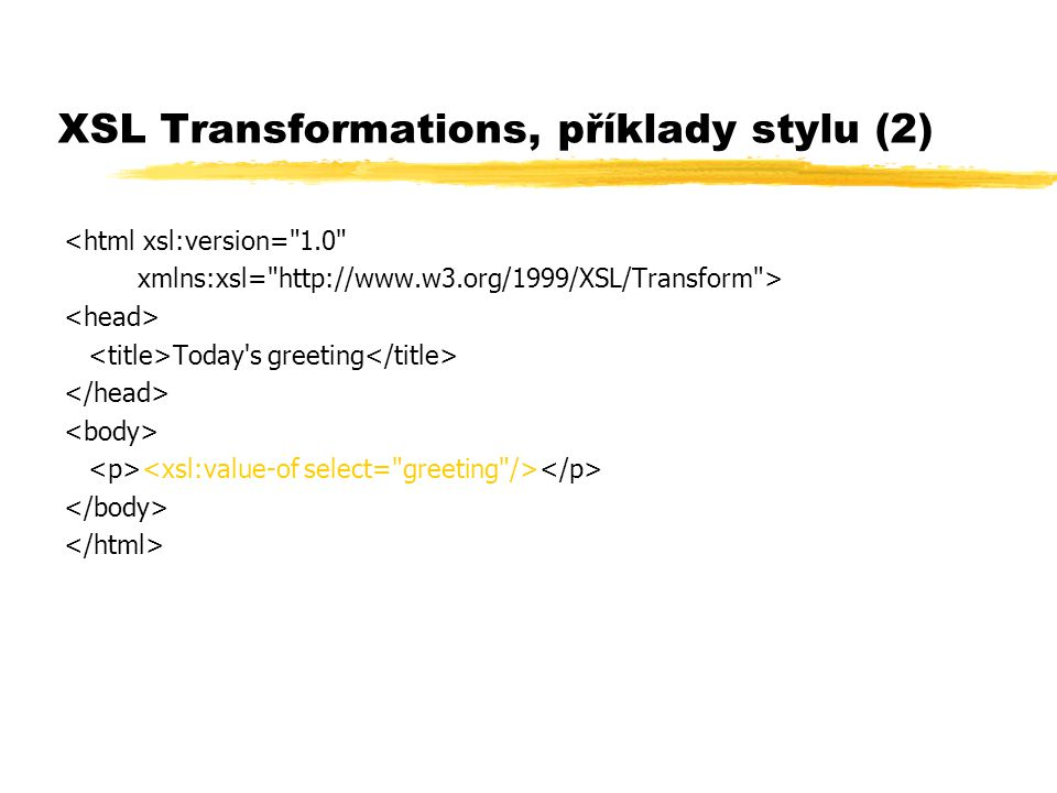 XSL Transformations, příklady stylu (2) <html xsl:version= 1.0 xmlns:xsl= http://www.w3.org/1999/XSL/Transform > Today s greeting