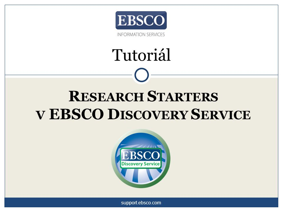 R ESEARCH S TARTERS V EBSCO D ISCOVERY S ERVICE Tutoriál support.ebsco.com