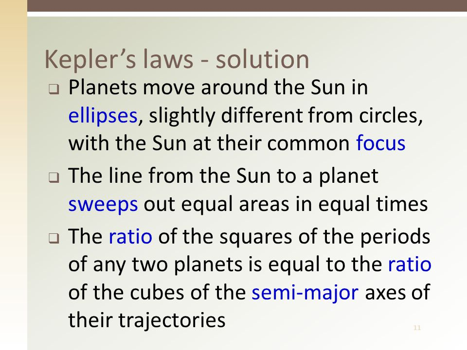 11 Kepler's laws - solution  Planets move around the Sun in ellipses, slightly different from circles, with the Sun at their common focus  The line from the Sun to a planet sweeps out equal areas in equal times  The ratio of the squares of the periods of any two planets is equal to the ratio of the cubes of the semi-major axes of their trajectories