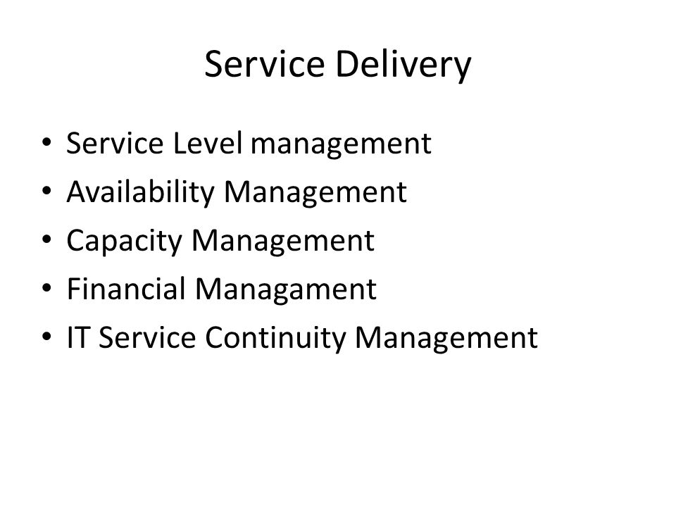 Service Delivery Service Level management Availability Management Capacity Management Financial Managament IT Service Continuity Management