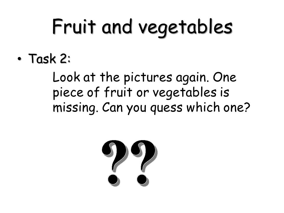 Task 2: Task 2: Look at the pictures again. One piece of fruit or vegetables is missing.