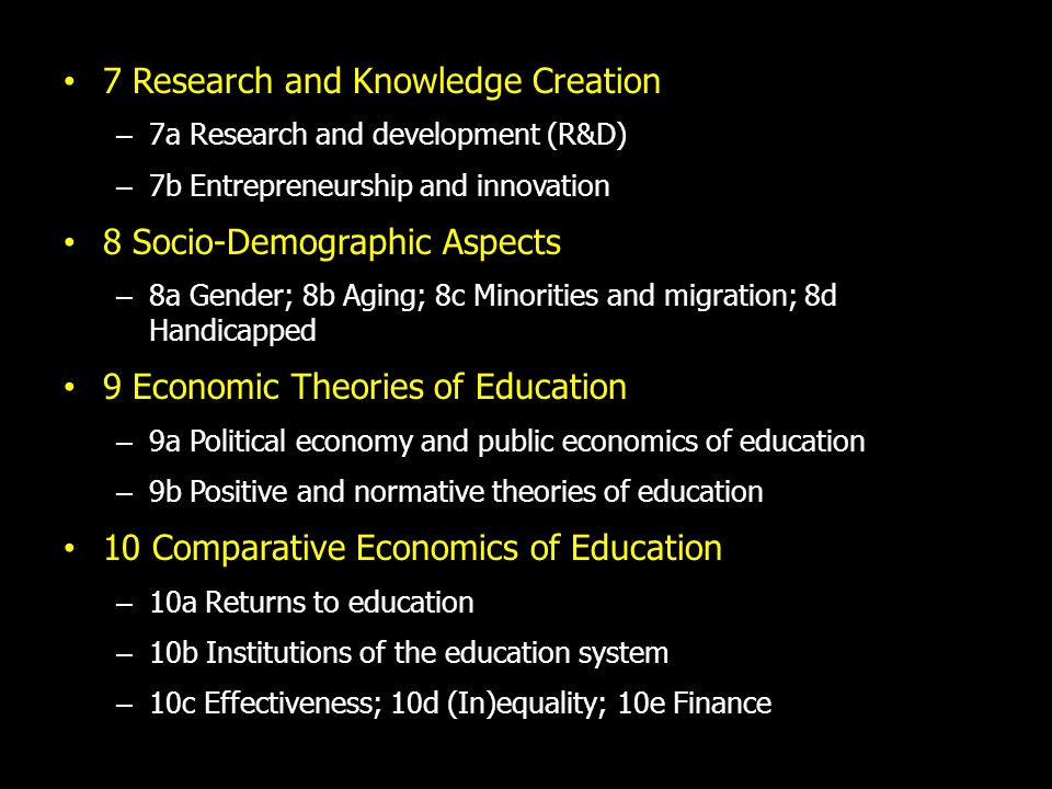 7 Research and Knowledge Creation – 7a Research and development (R&D) – 7b Entrepreneurship and innovation 8 Socio-Demographic Aspects – 8a Gender; 8b Aging; 8c Minorities and migration; 8d Handicapped 9 Economic Theories of Education – 9a Political economy and public economics of education – 9b Positive and normative theories of education 10 Comparative Economics of Education – 10a Returns to education – 10b Institutions of the education system – 10c Effectiveness; 10d (In)equality; 10e Finance