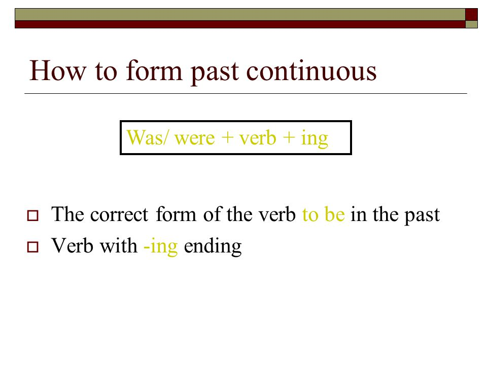How to form past continuous  The correct form of the verb to be in the past  Verb with -ing ending Was/ were + verb + ing