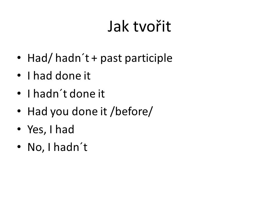 Jak tvořit Had/ hadn´t + past participle I had done it I hadn´t done it Had you done it /before/ Yes, I had No, I hadn´t