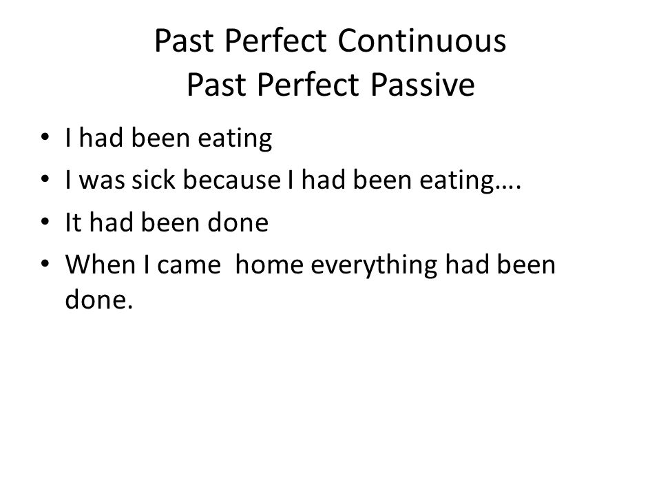 Past Perfect Continuous Past Perfect Passive I had been eating I was sick because I had been eating….