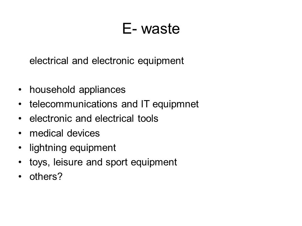 E- waste electrical and electronic equipment household appliances telecommunications and IT equipmnet electronic and electrical tools medical devices lightning equipment toys, leisure and sport equipment others