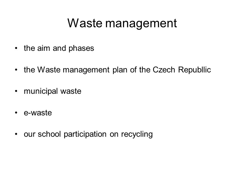 Waste management the aim and phases the Waste management plan of the Czech Republlic municipal waste e-waste our school participation on recycling