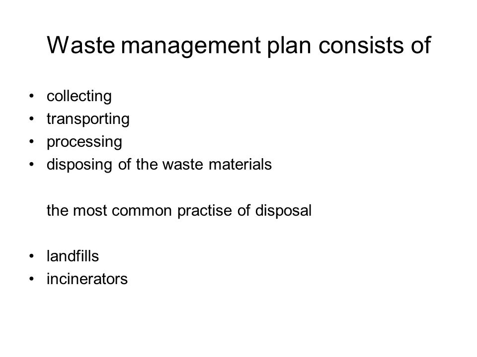 Waste management plan consists of collecting transporting processing disposing of the waste materials the most common practise of disposal landfills incinerators