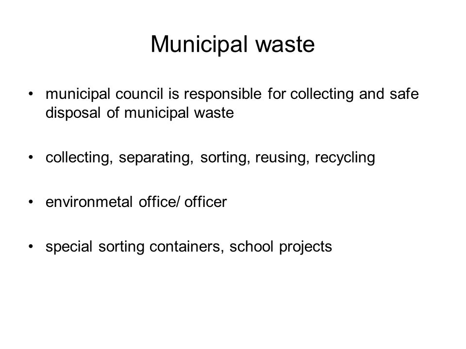 Municipal waste municipal council is responsible for collecting and safe disposal of municipal waste collecting, separating, sorting, reusing, recycling environmetal office/ officer special sorting containers, school projects