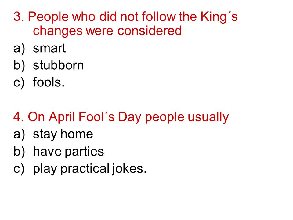 3. People who did not follow the King´s changes were considered a)smart b)stubborn c)fools.