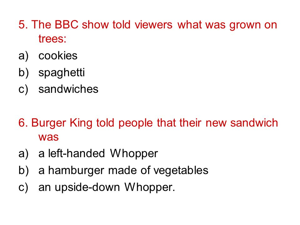 5. The BBC show told viewers what was grown on trees: a)cookies b)spaghetti c)sandwiches 6.