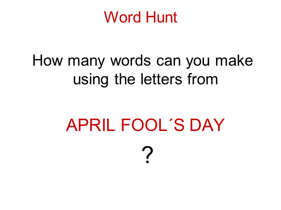 Word Hunt How many words can you make using the letters from APRIL FOOL´S DAY