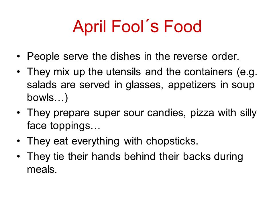 April Fool ´s Food People serve the dishes in the reverse order.