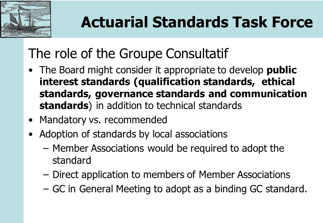 Actuarial Standards Task Force The role of the Groupe Consultatif The Board might consider it appropriate to develop public interest standards (qualification standards, ethical standards, governance standards and communication standards) in addition to technical standards Mandatory vs.