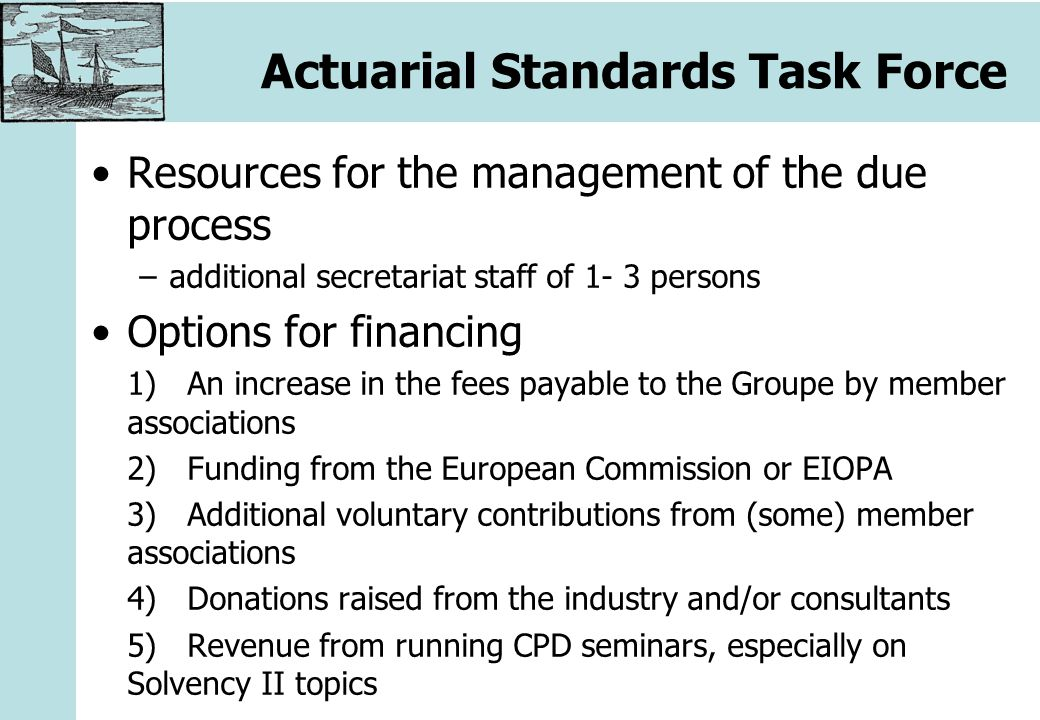Actuarial Standards Task Force Resources for the management of the due process –additional secretariat staff of 1- 3 persons Options for financing 1)An increase in the fees payable to the Groupe by member associations 2)Funding from the European Commission or EIOPA 3)Additional voluntary contributions from (some) member associations 4)Donations raised from the industry and/or consultants 5)Revenue from running CPD seminars, especially on Solvency II topics
