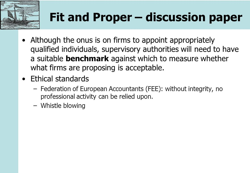 Fit and Proper – discussion paper Although the onus is on firms to appoint appropriately qualified individuals, supervisory authorities will need to have a suitable benchmark against which to measure whether what firms are proposing is acceptable.
