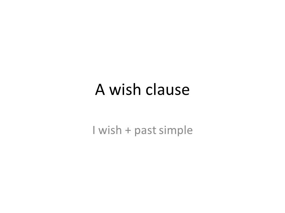 A wish clause I wish + past simple