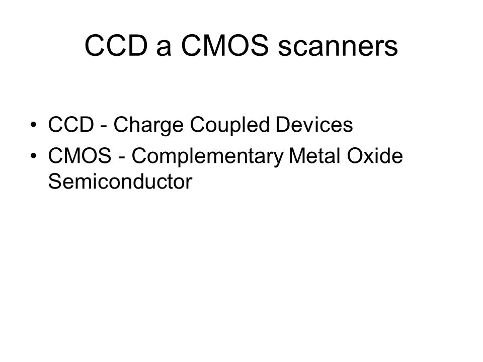 CCD a CMOS scanners CCD - Charge Coupled Devices CMOS - Complementary Metal Oxide Semiconductor