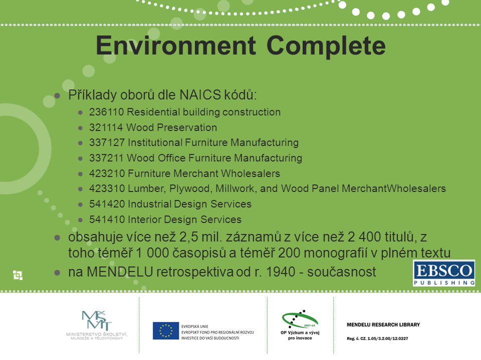 Environment Complete ●Příklady oborů dle NAICS kódů: ●236110 Residential building construction ●321114 Wood Preservation ●337127 Institutional Furniture Manufacturing ●337211 Wood Office Furniture Manufacturing ●423210 Furniture Merchant Wholesalers ●423310 Lumber, Plywood, Millwork, and Wood Panel MerchantWholesalers ●541420 Industrial Design Services ●541410 Interior Design Services ●obsahuje více než 2,5 mil.