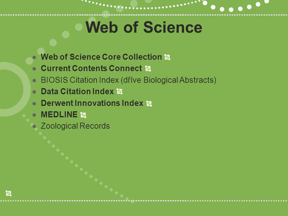 Web of Science ●Web of Science Core Collection ●Current Contents Connect ●BIOSIS Citation Index (dříve Biological Abstracts) ●Data Citation Index ●Derwent Innovations Index ●MEDLINE ●Zoological Records