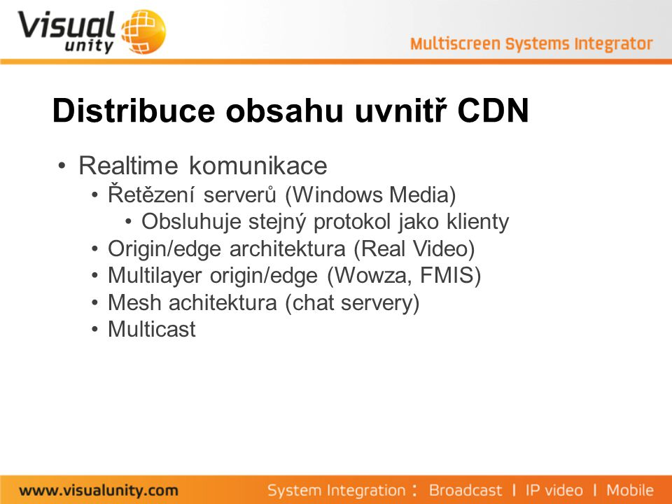 Distribuce obsahu uvnitř CDN Realtime komunikace Řetězení serverů (Windows Media) Obsluhuje stejný protokol jako klienty Origin/edge architektura (Real Video) Multilayer origin/edge (Wowza, FMIS) Mesh achitektura (chat servery) Multicast