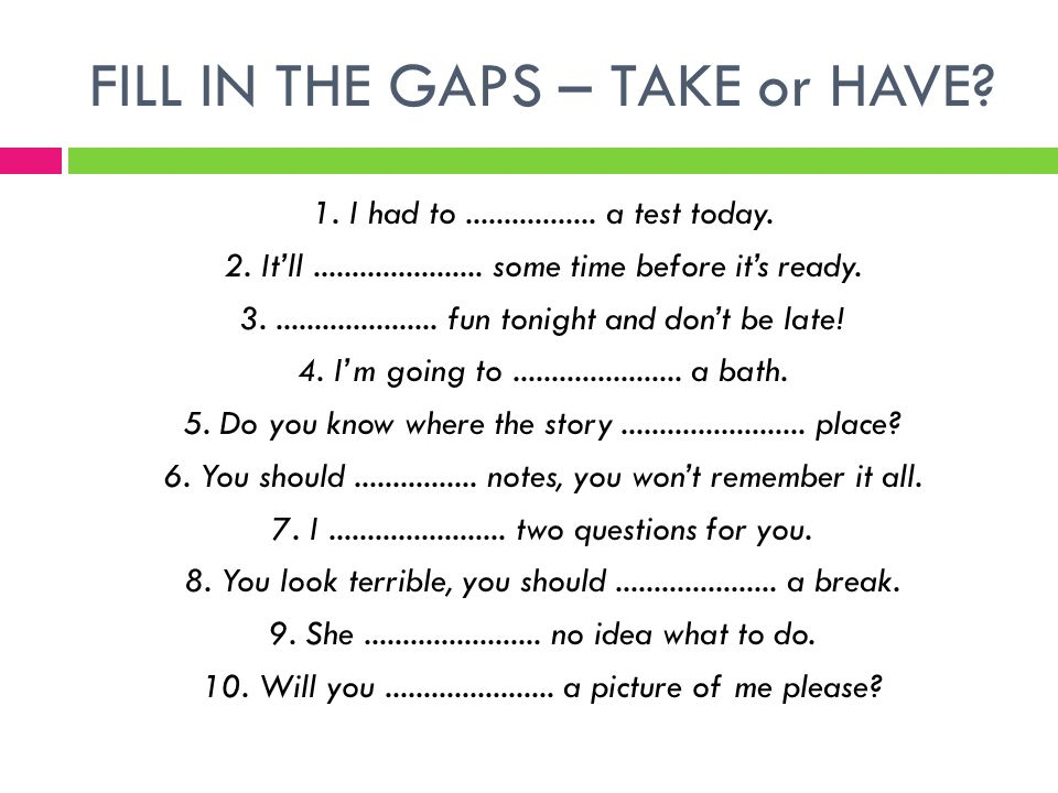 FILL IN THE GAPS – TAKE or HAVE. 1. I had to.................
