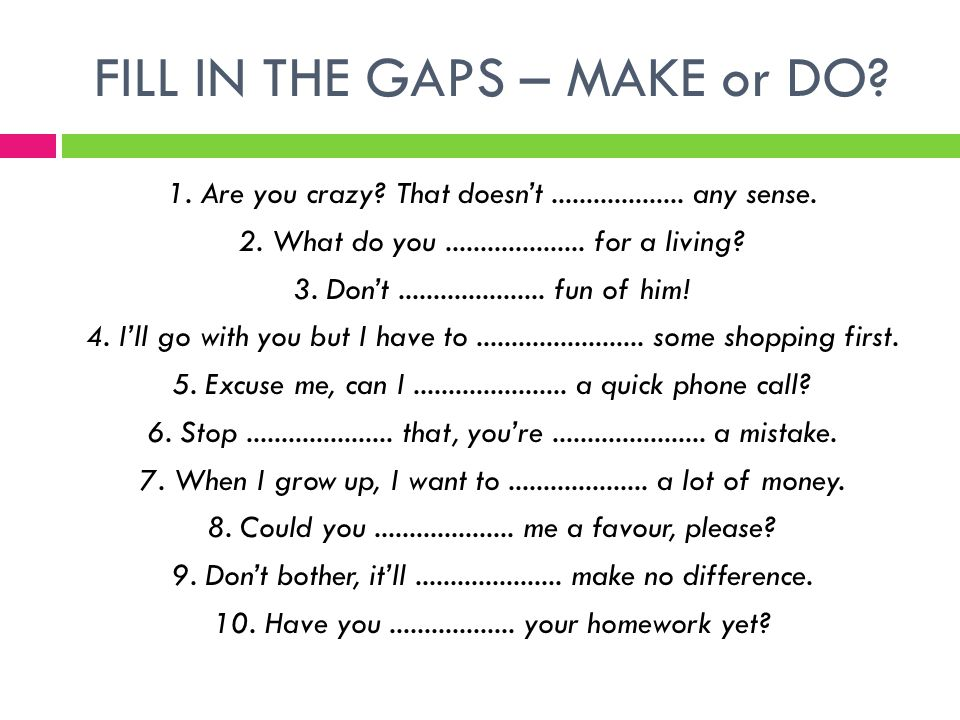 FILL IN THE GAPS – MAKE or DO. 1. Are you crazy.